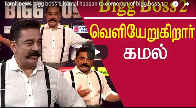Tamil news bigg boss 2 kamal haasan to come out of bigg boss tamil news live tamil live news